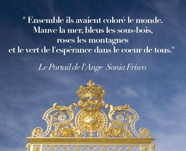 """""""Ensemble ils avaient coloré le monde. Mauve la mer, bleus les sous-bois, roses les montagnes et le vert de l'espérance dans le cœur de tous."""" Livre Le Portail de l'Ange, Sonia Frisco"""